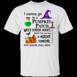 I wanna go to a pumpkin patch, watch horror movies Halloween T-shirt - TheTrendyTee