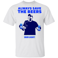 Jeff Adams Always save the beers Bud Light shirt - TheTrendyTee